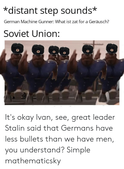 History, Okay, and Soviet: *distant step sounds*  German Machine Gunner: What ist zat for a Geräusch?  Soviet Union: It's okay Ivan, see, great leader Stalin said that Germans have less bullets than we have men, you understand? Simple mathematicsky
