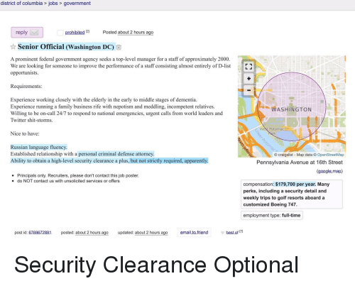 Apparently, Craigslist, and Family: district of columbia > jobs> government  reply  Posted about 2 hours ago  Senior Official (Washington DC)  A prominent federal government agency seeks a top-level manager for a staff of approximately 2000.  We are looking for someone to improve the performance of a staff consisting almost entirely of D-list  opportunists.  Requirements:  Experience working closely with the elderly in the early to middle stages of dementia.  Experience running a family business rife with nepotism and meddling, incompetent relatives.  Willing to be on-call 24/7 to respond to national emergencies, urgent calls from world leaders and  Twitter shit-storms  WASHINGTON  West Potomac  Nice to have:  Russian language fluency  Established relationship with a personal criminal defense attorney  Ability to obtain a high-level security clearance a plus, but not strictly required, apparently  © craigslist-Map data © OpenStreetMap  Pennsylvania Avenue at 16th Street  (google map)  Principals only. Recruiters, please don't contact this job poster.  do NOT contact us with unsolicited services or offers  e  compensation: $179,700 per year. Many  perks, including a security detail and  weekly trips to golf resorts aboarda  customized Boeing 747.  employment type: full-time  post id: 6769672891posted: about 2 hours ago  updated: about 2 hours ago  email to friend  best of 12