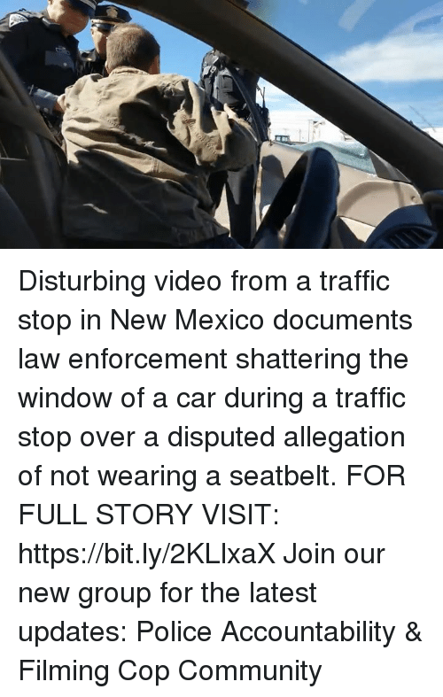 Community, Memes, and Police: Disturbing video from a traffic stop in New Mexico documents law enforcement shattering the window of a car during a traffic stop over a disputed allegation of not wearing a seatbelt. FOR FULL STORY VISIT: https://bit.ly/2KLlxaX Join our new group for the latest updates: Police Accountability & Filming Cop Community