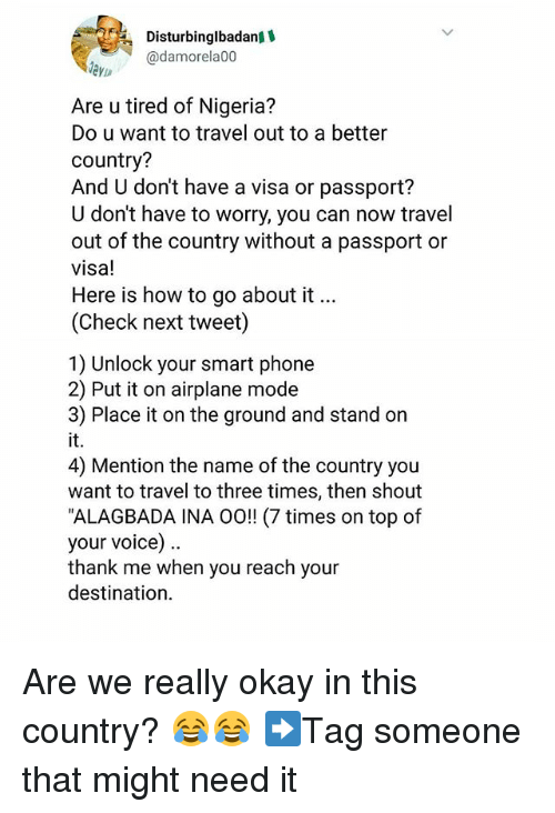 Memes, Phone, and Airplane: Disturbinglbadan  @damore1a00  eyin  Are u tired of Nigeria?  Do u want to travel out to a better  country?  And U don't have a visa or passport?  U don't have to worry, you can now travel  out of the country without a passport or  visa!  Here is how to go about it...  (Check next tweet)  1) Unlock your smart phone  2) Put it on airplane mode  3) Place it on the ground and stand on  it.  4) Mention the name of the country you  want to travel to three times, then shout  ALAGBADA INA 0o!! (7 times on top of  your voice)  thank me when you reach your  destination. Are we really okay in this country? 😂😂 ➡Tag someone that might need it