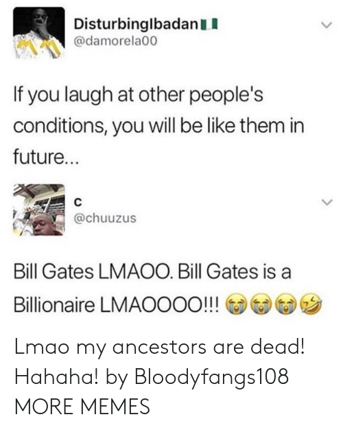 Be Like, Bill Gates, and Dank: DisturbinglbadanII  @damorela00  If you laugh at other people's  conditions, you will be like them in  future...  @chuuzus  Bill Gates LMAOO. Bill Gates is a  Billionaire LMAOOOO!!! @@G)ツ Lmao my ancestors are dead! Hahaha! by Bloodyfangs108 MORE MEMES