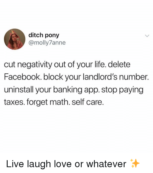 Facebook, Life, and Love: ditch pony  @molly7anne  cut negativity out of your life. delete  Facebook. block your landlord's number.  uninstall your banking app. stop paying  taxes. forget math. self care. Live laugh love or whatever ✨