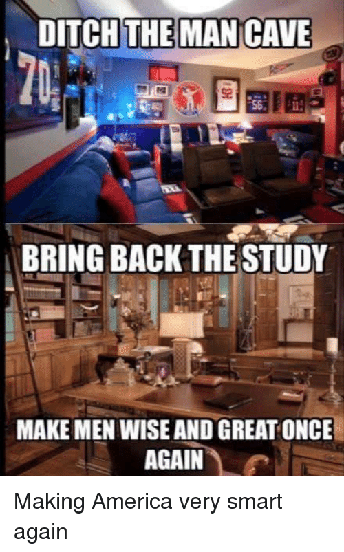Iamverysmart, Smart, and Cave: DITCH THE MAN CAVE  BRING BACK THE STUDY  MAKE MEN WISE AND GREAT ONCE  AGAIN Making America very smart again