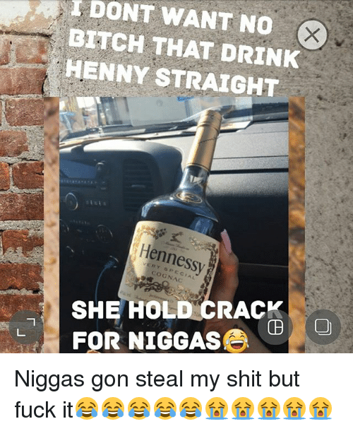 DITCH WANT NO THAT DRINK HENNY STRAIGHT Hennessy COGNAC SHE HOLD