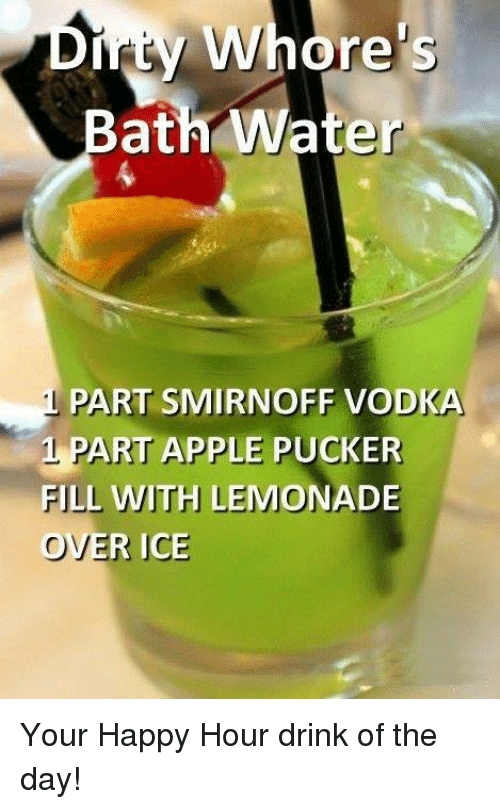 Apple, Dank, and Happy: Dity Whore's  ath Water  PART SMIRNOFF VODKA  1 PART APPLE PUCKER  FILL WITH LEMONADE  OVER ICE Your Happy Hour drink of the day!