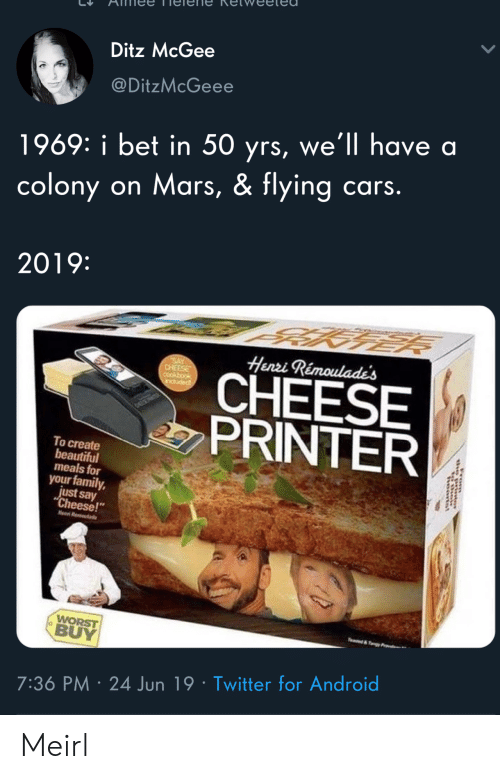 "Android, Beautiful, and Cars: Ditz McGee  @DitzMcGeee  1969: i bet in 50 yrs, we'll have a  colony on Mars, & flying cars.  2019:  Henri Rémoulade's  SAY  CHEESE  CHEESE  PRINTER  induded  To create  beautiful  meals for  your family,  just say  ""Cheese!  Hen R  WORST  BUY  e&y  7:36 PM 24 Jun 19 Twitter for Android  rom Meirl"