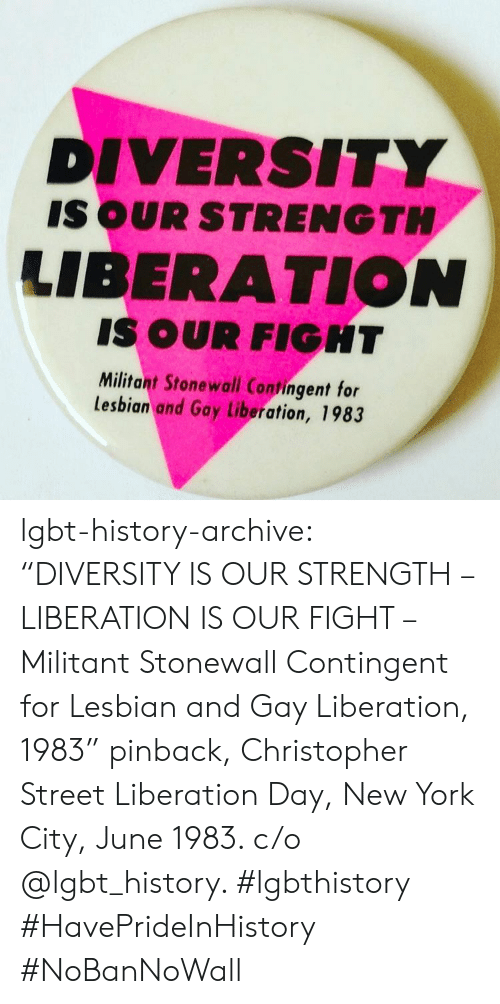 "Lgbt, New York, and Target: DIVERSITY  IS OUR STRENGTH  LIBERATION  IS OUR FIGHT  Militant Stonewall Contingent for  lesbian and Gay Liberation, 1983 lgbt-history-archive: ""DIVERSITY IS OUR STRENGTH – LIBERATION IS OUR FIGHT – Militant Stonewall Contingent for Lesbian and Gay Liberation, 1983"" pinback, Christopher Street Liberation Day, New York City, June 1983. c/o @lgbt_history. #lgbthistory #HavePrideInHistory #NoBanNoWall"