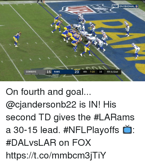 Dallas Cowboys, Memes, and Goal: DIVISIONAL  COWBOYS  15 RAMS  23 4th 7:20 16 4th & Goal On fourth and goal... @cjandersonb22 is IN!  His second TD gives the #LARams a 30-15 lead. #NFLPlayoffs  📺: #DALvsLAR on FOX https://t.co/mmbcm3jTiY