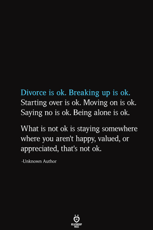 Being Alone, Happy, and What Is: Divorce is ok. Breaking up is ok  Starting over is ok. Moving on is ok.  Saying no is ok. Being alone is ok  What is not ok is staying somewhere  where you aren't happy, valued, or  appreciated, that's not ok.  -Unknown Author  RELATIONSHIP  ES