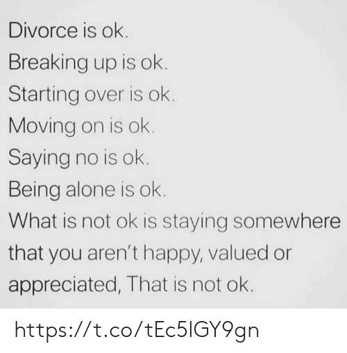 Being Alone, Memes, and Happy: Divorce is ok.  Breaking up is ok.  Starting over is ok.  Moving on is ok.  Saying no is ok.  Being alone is ok.  What is not ok is staying somewhere  that you aren't happy, valued or  appreciated, That is not ok. https://t.co/tEc5IGY9gn