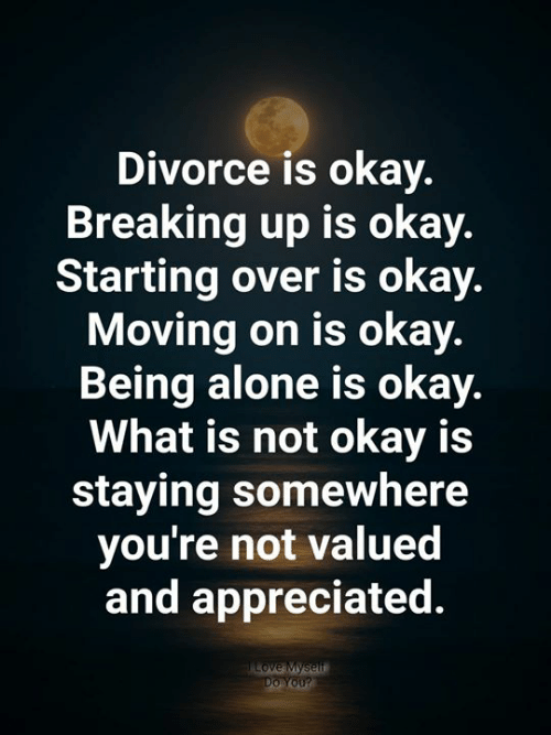 Being Alone, Love, and Memes: Divorce is okay.  Breaking up is okay.  Starting over is okay.  Moving on is okay.  Being alone is okay.  What is not okay is  staying somewhere  you're not valued  and appreciated  Love Myself  Do You?