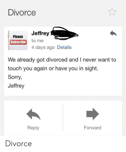 Sorry, Divorce, and Never: Divorce  Jeffrey  to me  4 days ago Details  Please  Subscribe  We already got divorced and I never want to  touch you again or have you in sight.  Sorry  Jeffrey  Reply  Forward Divorce