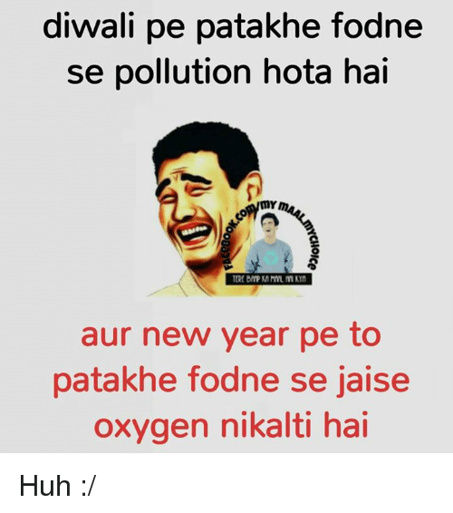 Huh, Memes, and New Year's: diwali pe patakhe fodne  se pollution hota hai  mr  aur new year pe to  patakhe fodne se jaise  oxygen nikalti hai Huh :/