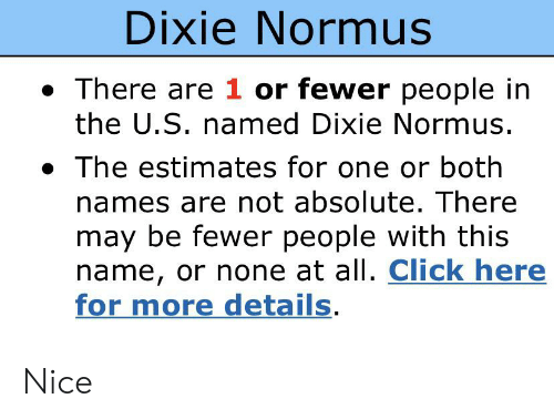 Click, Dank Memes, and Nice: Dixie Normus  There are 1 or fewer people in  the U.S. named Dixie Normus.  The estimates for one or both  names are not absolute. There  may be fewer people with this  name, or none at all. Click here  for more details. Nice