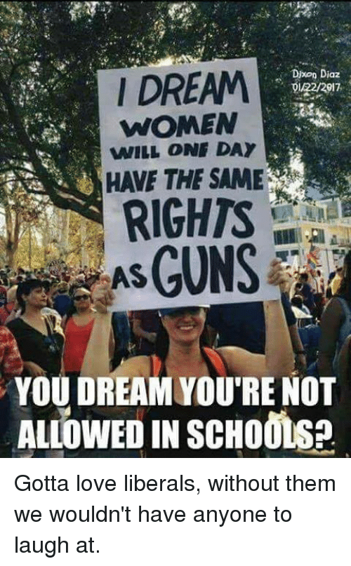 Love, Memes, and Women: Dixon Diaz  I DREAM  /22/2917  WOMEN  WILL ONE DAY  HAVE THE SAME  RIGHTS  YOU DREAM YOURE NOT  ALLOWEDIN scHoonsa Gotta love liberals, without them we wouldn't have anyone to laugh at.