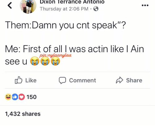 """Speak, Them, and All: Dixon Terrance AntoniO  Thursday at 2:06 PM  Them:Damn you cnt speak""""?  Me: First of all I was actin like l Ain  See u  nulaanylaa  Like CommentShare  150  1,432 shares"""