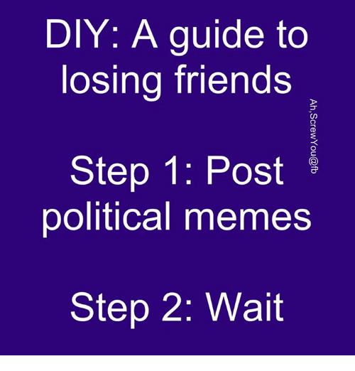 diy a guide to losing friends step 1 post political 5421039 diy a guide to losing friends step 1 post political memes step 2