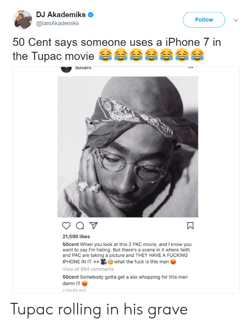 50 Cent, Ass, and Fucking: DJ Akademiks  @lamAkademiks  Follow  50 Cent says someone uses a iPhone 7 in  the Tupac movie  ㄇ  21,590 likes  50cent When you look at this 2 PAC movie, and I know you  want to say I'm hating. But there's a scene in it where faith  and PAC are taking a picture and THEY HAVE A FUCKING  PHONE IN IT+ . 0 what the fuck is this man  View all 994 comments  50cent Somebody gotta get a ass whopping for this man  damn !!!  2 HOURS AGO Tupac rolling in his grave