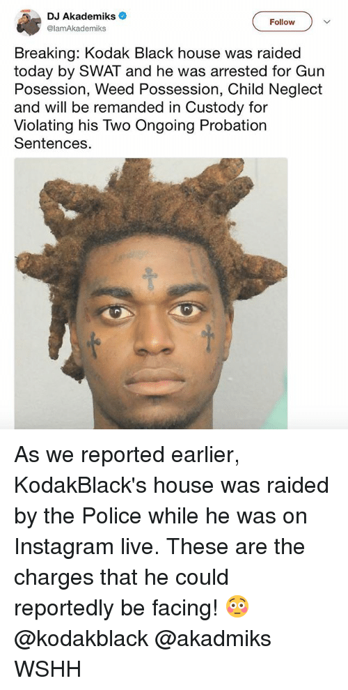 Instagram, Memes, and Police: DJ Akademiks  @lamAkademiks  Follow  Breaking: Kodak Black house was raided  today by SWAT and he was arrested for Gun  Posession, Weed Possession, Child Neglect  and will be remanded in Custody for  Violating his Two Ongoing Probation  Sentences As we reported earlier, KodakBlack's house was raided by the Police while he was on Instagram live. These are the charges that he could reportedly be facing! 😳 @kodakblack @akadmiks WSHH