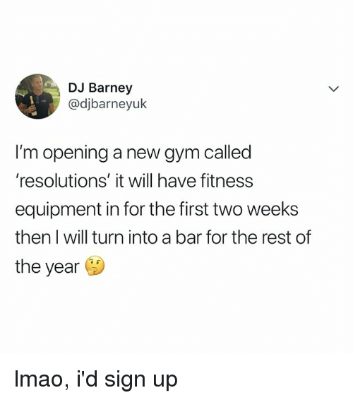Barney, Gym, and Lmao: DJ Barney  @djbarneyuk  I'm opening a new gym called  'resolutions' it will have fitness  equipment in for the first two weeks  then I will turn into a bar for the rest of  the year lmao, i'd sign up