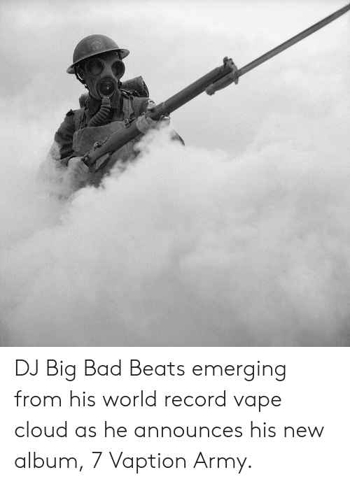 Bad, Vape, and Army: DJ Big Bad Beats emerging from his world record vape cloud as he announces his new album, 7 Vaption Army.