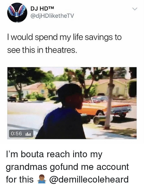 Life, Trendy, and Account: DJ HDTM  @djHDliketheTV  I would spend my life savings to  see this in theatres.  0:56 ll I'm bouta reach into my grandmas gofund me account for this 🤷🏾♂️ @demillecoleheard