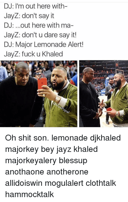 Memes, Say It, and Khaled: DJ: I'm out here with  JayZ: don't say it  DJ: ...out here with ma-  JayZ: don't u dare say it!  DJ: Major Lemonade Alert!  JayZ: fuck u Khaled Oh shit son. lemonade djkhaled majorkey bey jayz khaled majorkeyalery blessup anothaone anotherone allidoiswin mogulalert clothtalk hammocktalk