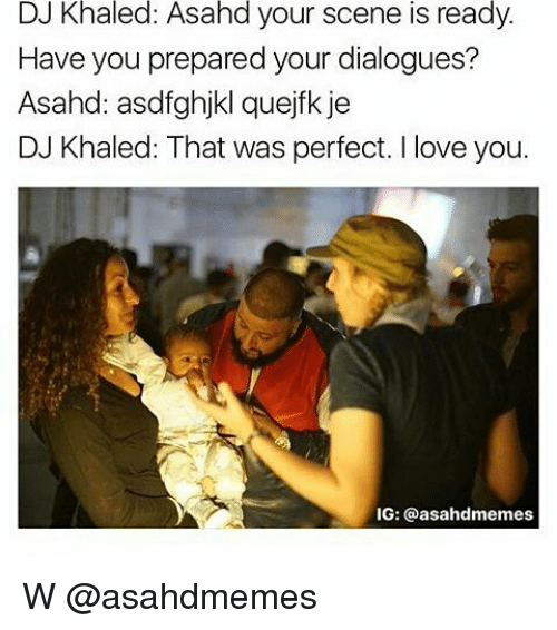 DJ Khaled, Love, and Memes: DJ Khaled: Asahd your scene is ready.  Have you prepared your dialogues?  Asahd: asdfghjkl quejfk je  DJ Khaled: That was perfect. I love you  IG: asahadmemes W @asahdmemes