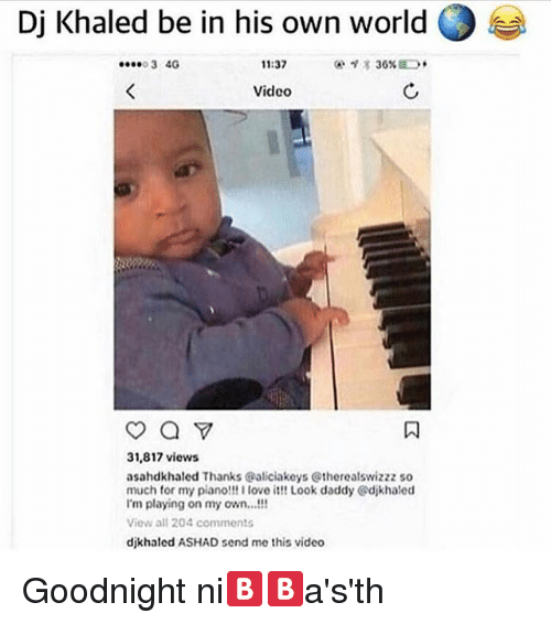 DJ Khaled, Love, and Memes: Dj Khaled be in his own world O  11:37  3 4G  Video  a Y  31,817 views  asahdkhaled Thanks Galiciakeys Gtherealswizzz so  much for my piano!!! I love it! Look daddy Gdikhaled  im playing on my own...!!!  View all 204 common s  dikhaled ASHAD send me this video Goodnight ni🅱🅱a's'th