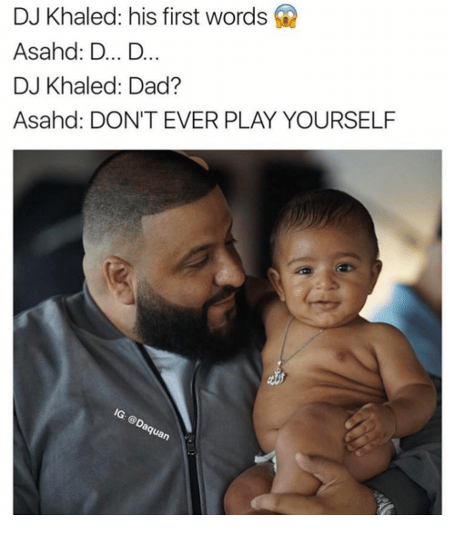 Irl, D&d, and Play: DJ Khaled: his first words  Asahd: D... D  DJ Khaled: Dad?  Asahd: DON'T EVER PLAY YOURSELF  IG: @Daquan