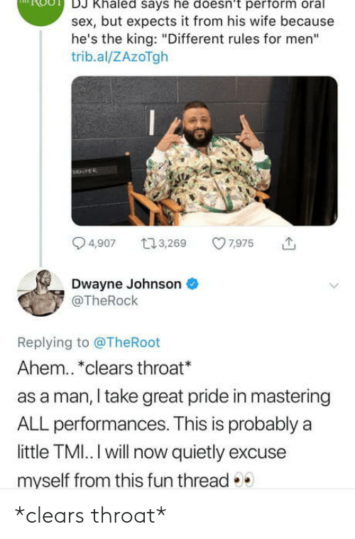 "DJ Khaled, Dwayne Johnson, and Sex: DJ Khaled says he doesn't perform oral  sex, but expects it from his wife because  he's the king: ""Different rules for men""  trib.al/ZAzoTgh  by  4,907 ,69 975  Dwayne Johnson  @TheRock  Replying to @TheRoot  Ahem.. *clears throat*  as a man, I take great pride in mastering  ALL performances. This is probably a  little TMI.. I will now quietly excuse  myself from this fun thread *clears throat*"