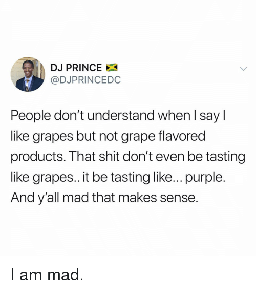 Funny, Prince, and Shit: DJ PRINCE X  @DJPRINCEDC  People don't understand when l say l  like grapes but not grape flavored  products. That shit don't even be tasting  like grapes.. it be tasting like... purple.  And y'all mad that makes sense. I am mad.