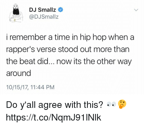 Memes, Time, and Hip Hop: DJ Smallz  @DJSmallz  i remember a time in hip hop when a  rapper's verse stood out more than  the beat did... now its the other way  around  10/15/17, 11:44 PM Do y'all agree with this? 👀🤔 https://t.co/NqmJ91lNlk