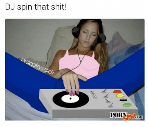 Memes Shit And Porn Dj Spin That Shit Porn Oom