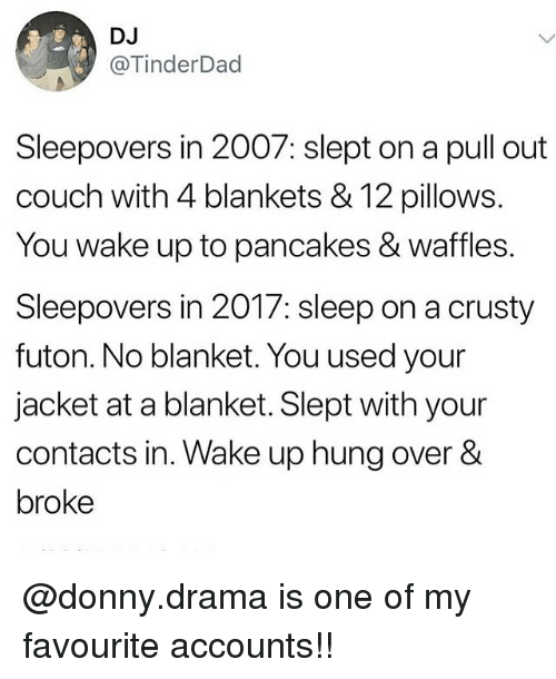 Memes, Couch, and Pull Out: DJ  @TinderDad  Sleepovers in 2007: slept on a pull out  couch with 4 blankets & 12 pillows.  You wake up to pancakes & waffles.  Sleepovers in 2017: sleep on a crusty  futon. No blanket. You used your  jacket at a blanket. Slept with your  contacts in. Wake up hung over &  broke @donny.drama is one of my favourite accounts!!