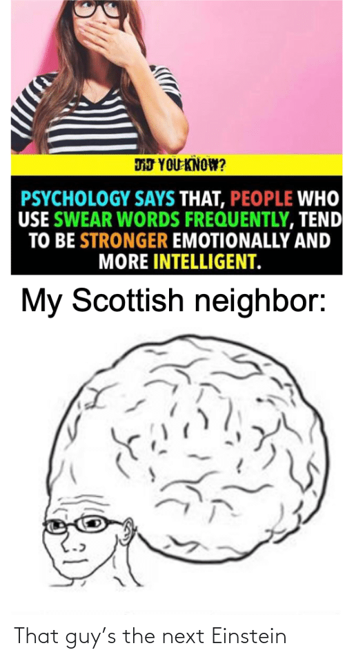 Einstein, Psychology, and Scottish: DJ YOU KNOW?  PSYCHOLOGY SAYS THAT, PEOPLE WHO  USE SWEAR WORDS FREQUENTLY, TEND  TO BE STRONGER EMOTIONALLY AND  MORE INTELLIGENT.  My Scottish neighbor: That guy's the next Einstein