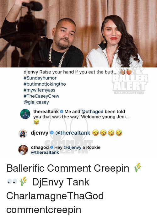Butt, Jedi, and Memes: djenvy Raise your hand if you eat the butt  #Sundayhumor  #butimnotiokingtho  #myviremyass  #TheCaseyCrew  @gia_casey  ALERT  BALLERALERT.COM  therealtank Me and @cthagod been told  you that was the way. Welcome young Jedi..  , djenvye @therealtank  ララララ  cthagodHey @djenvy a Rookie  @therealtank Ballerific Comment Creepin 🌾👀🌾 DjEnvy Tank CharlamagneThaGod commentcreepin
