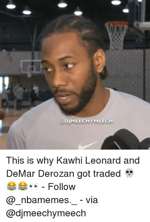 DeMar DeRozan, Memes, and Kawhi Leonard: @DJMEECHYMEECH This is why Kawhi Leonard and DeMar Derozan got traded 💀😂😂👀 - Follow @_nbamemes._ - via @djmeechymeech
