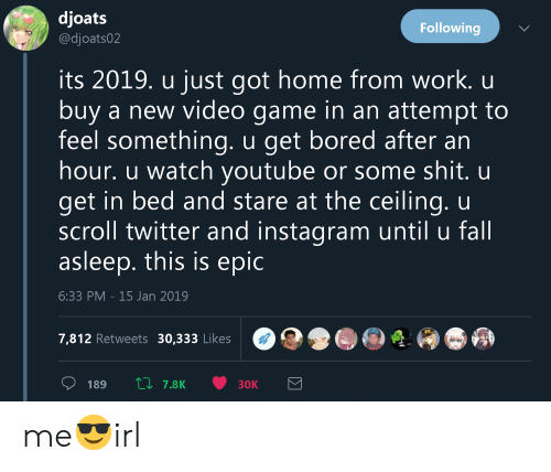 Bored, Fall, and Instagram: djoats  @djoats02  Following  its 2019. u just got home from work. u  buy a new video game in an attempt to  feel something. u get bored after an  hour. u watch youtube or some shit. u  get in bed and stare at the ceiling. u  scroll twitter and instagram until u fall  asleep. this is epic  6:33 PM -15 Jan 2019  7,812 Retweets 30,333 Likes me😎irl
