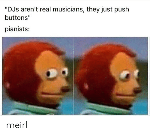 """MeIRL, Push, and They: """"DJs aren't real musicians, they just push  buttons""""  pianists: meirl"""