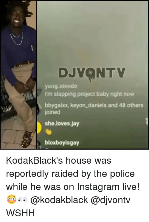 Instagram, Jay, and Memes: DJVONTV  yung xtendo  I'm slapping project baby right now  bbygalxx, keyon daniels and 48 others  joined  she.loves.jay  bloxboyisgay KodakBlack's house was reportedly raided by the police while he was on Instagram live! 😳👀 @kodakblack @djvontv WSHH
