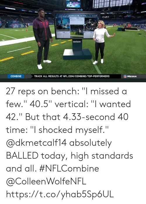 "Memes, Nfl, and Verizon: DK Metcalf  Ole Mis8n  verizon  COMBINE  TRACK ALL RESULTS AT NFL.COM/COMBINE/TOP-PERFORMERS 27 reps on bench: ""I missed a few."" 40.5"" vertical: ""I wanted 42."" But that 4.33-second 40 time: ""I shocked myself.""  @dkmetcalf14 absolutely BALLED today, high standards and all. #NFLCombine @ColleenWolfeNFL https://t.co/yhab5Sp6UL"