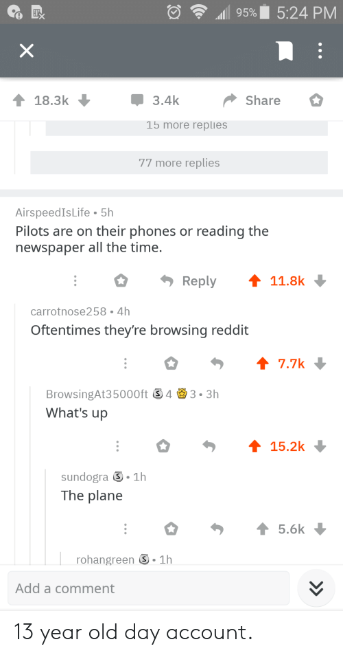 Reddit, Time, and Old: ..dll 95%  5:24 PM  18.3k  3.4k  Share  15 more replies  77 more replies  AirspeedIsLife 5h  Pilots are on their phones or reading the  newspaper all the time.  Reply11.8k  carrotnose258 4h  Oftentimes they're browsing reddit  BrowsingAt35000ft S4 3.3h  What's up  sundogra ⑤-1h  The plane  rohangreen -1h  Add a comment 13 year old day account.
