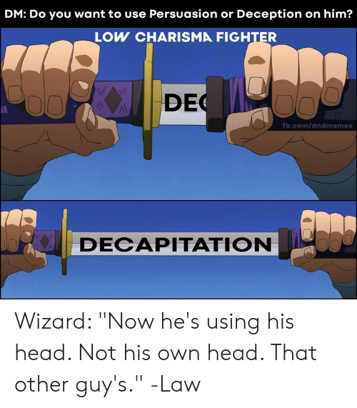 "Head, fb.com, and DnD: DM: Do you want to use Persuasion or Deception on him?  LOW CHARISMA FIGHTER  DEC  fb.com/dndmemes  DECAPITATION Wizard: ""Now he's using his head. Not his own head. That other guy's.""  -Law"
