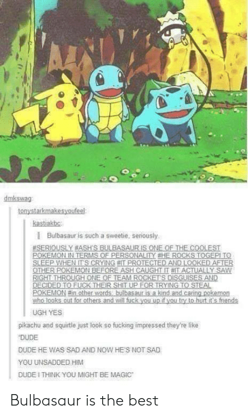 Bulbasaur, Dude, and Fucking: dmkswag  tonystarkmakesyoufeel:  kastiakbg  I Bulbasaur is such a sweetie, seriously  SH  RIGHT THROUGH ONE OF TEAM ROCKETS DISGUISES AND  UGH YES  pikachu and squirtle just look so fucking impressed they're like  DUDE  DUDE HE WAS SAD AND NOW HES NOT SAD  YOU UNSADDED HIM  DUDE I THINK YOU MIGHT BE MAGIC Bulbasaur is the best