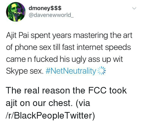 Ass, Blackpeopletwitter, and Internet: dmoney$$$  @davenewworld  Ajit Pai spent years mastering the art  of phone sex till fast internet speeds  came n fucked his ugly ass up wit  Skype sex. <p>The real reason the FCC took ajit on our chest. (via /r/BlackPeopleTwitter)</p>
