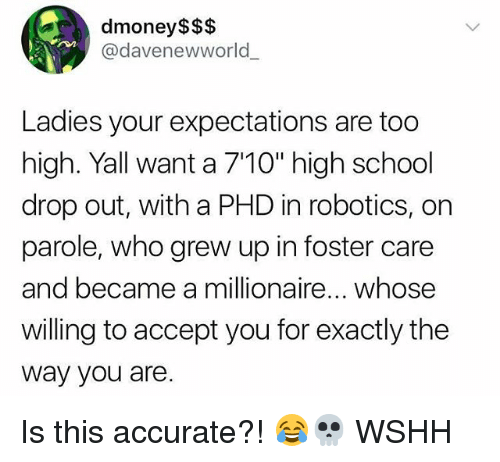 "Memes, School, and Wshh: dmoney$$$  @davenewworld  Ladies your expectations are too  high. Yall want a 710"" high school  drop out, with a PHD in robotics, on  parole, who grew up in foster care  and became a millionaire... whose  willing to accept you for exactly the  way you are Is this accurate?! 😂💀 WSHH"