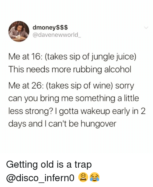 Funny, Juice, and Sorry: dmoney$$$  @davenewworld  Me at 16: (takes sip of jungle juice)  This needs more rubbing alcohol  Me at 26: (takes sip of wine) sorry  can you bring me something a little  less strong? I gotta wakeup early in 2  days and I can't be hungover Getting old is a trap @disco_infern0 😩😂