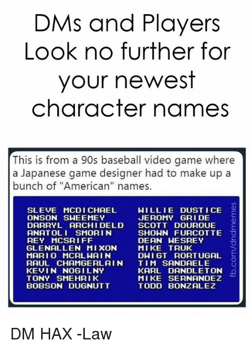 "Baseball, Rey, and American: DMs and Players  Look no further for  your newest  character names  This is from a 90s baseball video game where  a Japanese game designer had to make up a  bunch of ""American"" names.  SLEVE MCDI CHAEL  ONSON SWEEMEY  WILLIE DUST I CE O  JEROMY GRI DE  DARRYL ARCHI DELD SCOTT DOUROUE E  ANATOLI SMORI N  REY MCSRIFF  GLENALLEN MIXON  MARI O MCRLWAIN  RAUL CHAMGERL AIN TIM SANDAELE  KEVIN NOGILNY  TONY SMEHRIK  BOBSON DUGNUTT  SHOWN FURCOTTE O  DEAN WESREY  MIKE TRUK  DWI GT RORTUGAL  KARL DANDLETON  MIKE SERNANDEZ  TODD BONZALEZ DM HAX  -Law"