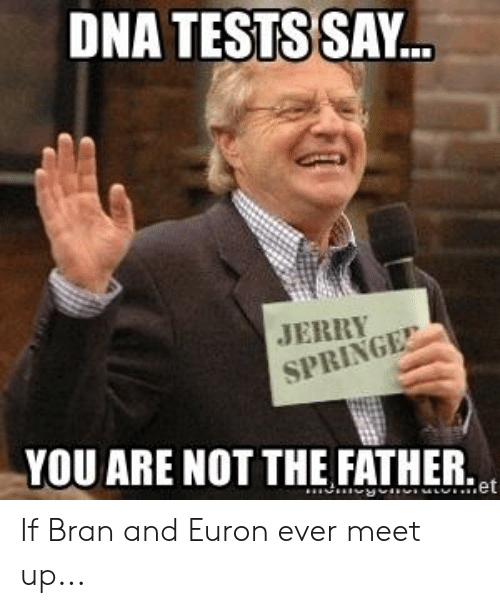 Bran, Dna, and You: DNA TESTS SAY.  YOU ARE NOT THE FATHER.  et If Bran and Euron ever meet up...